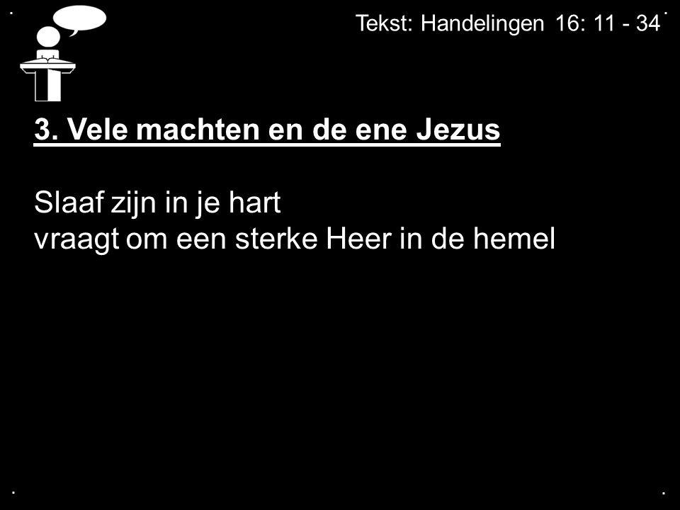 .... Tekst: Handelingen 16: 11 - 34 3. Vele machten en de ene Jezus Slaaf zijn in je hart vraagt om een sterke Heer in de hemel