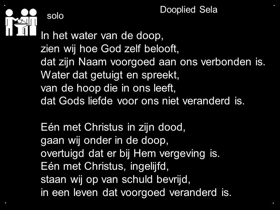 .... Dooplied Sela In het water van de doop, zien wij hoe God zelf belooft, dat zijn Naam voorgoed aan ons verbonden is. Water dat getuigt en spreekt,