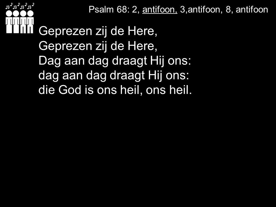 Geprezen zij de Here, Geprezen zij de Here, Dag aan dag draagt Hij ons: dag aan dag draagt Hij ons: die God is ons heil, ons heil. Psalm 68: 2, antifo