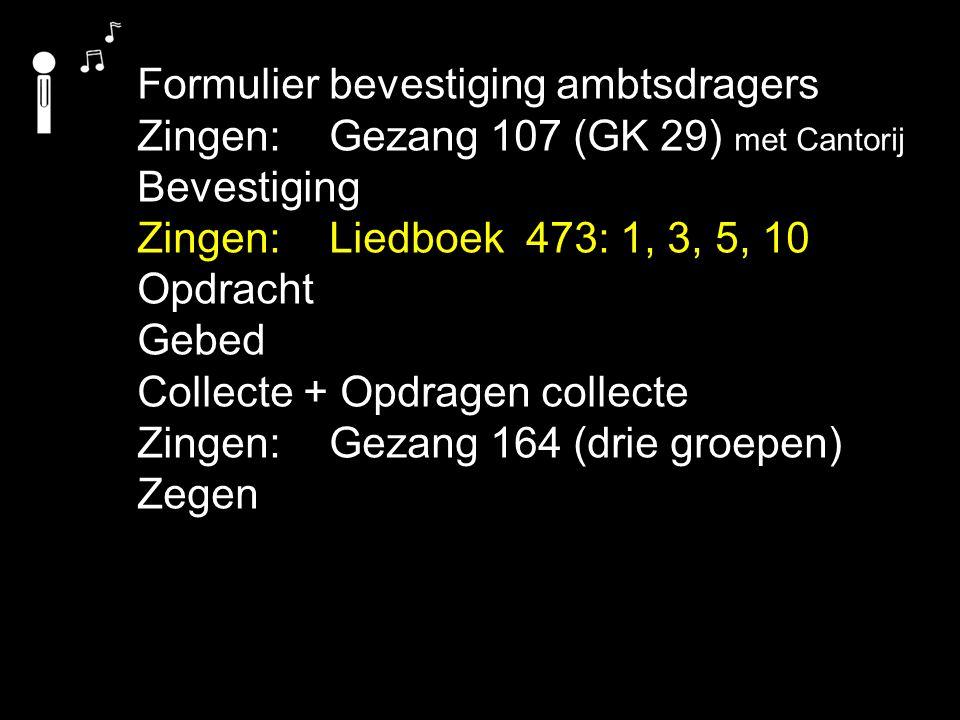 Formulier bevestiging ambtsdragers Zingen:Gezang 107 (GK 29) met Cantorij Bevestiging Zingen:Liedboek 473: 1, 3, 5, 10 Opdracht Gebed Collecte + Opdra