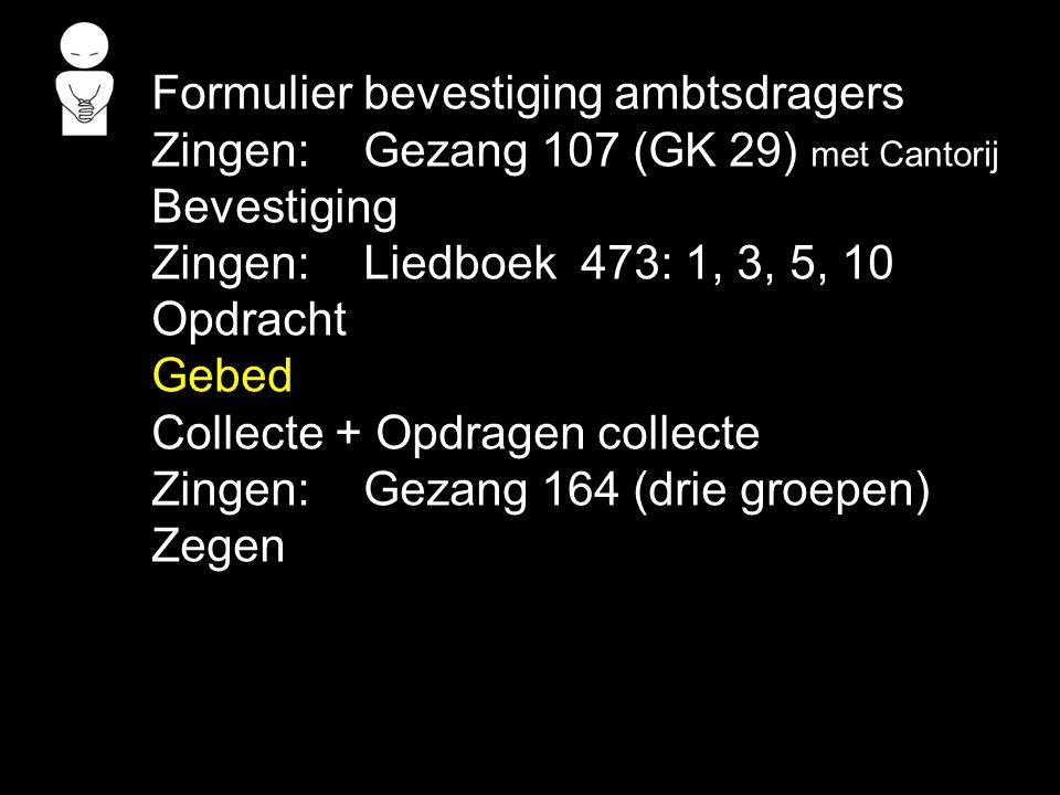 Formulier bevestiging ambtsdragers Zingen:Gezang 107 (GK 29) met Cantorij Bevestiging Zingen:Liedboek 473: 1, 3, 5, 10 Opdracht Gebed Collecte + Opdragen collecte Zingen:Gezang 164 (drie groepen) Zegen