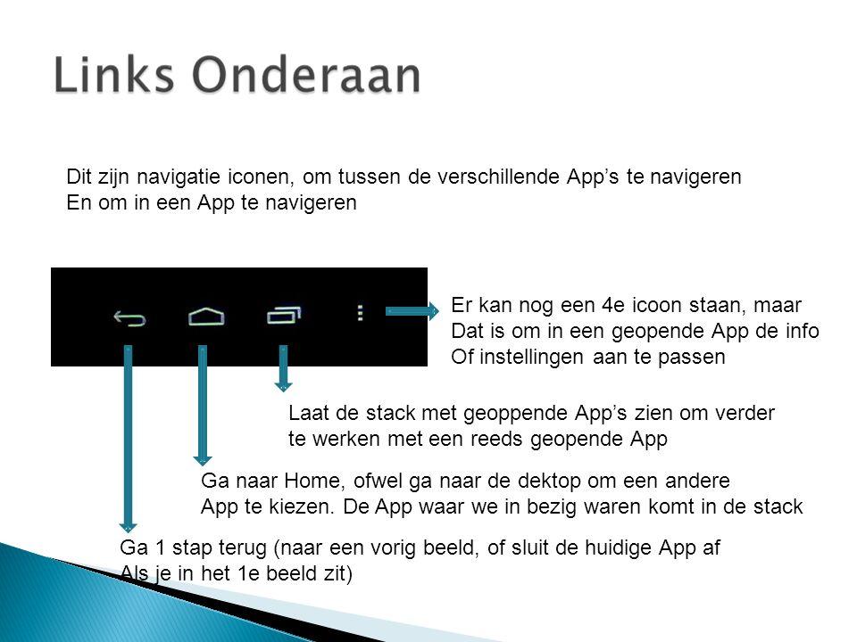 Dit zijn navigatie iconen, om tussen de verschillende App's te navigeren En om in een App te navigeren Ga 1 stap terug (naar een vorig beeld, of sluit de huidige App af Als je in het 1e beeld zit) Ga naar Home, ofwel ga naar de dektop om een andere App te kiezen.