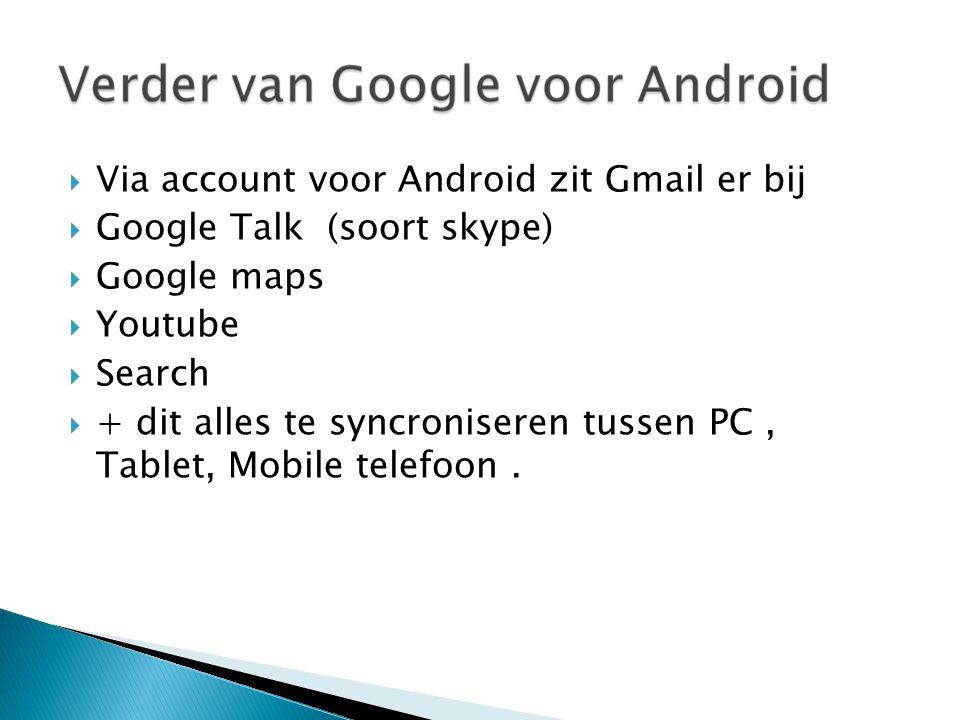  Via account voor Android zit Gmail er bij  Google Talk (soort skype)  Google maps  Youtube  Search  + dit alles te syncroniseren tussen PC, Tablet, Mobile telefoon.