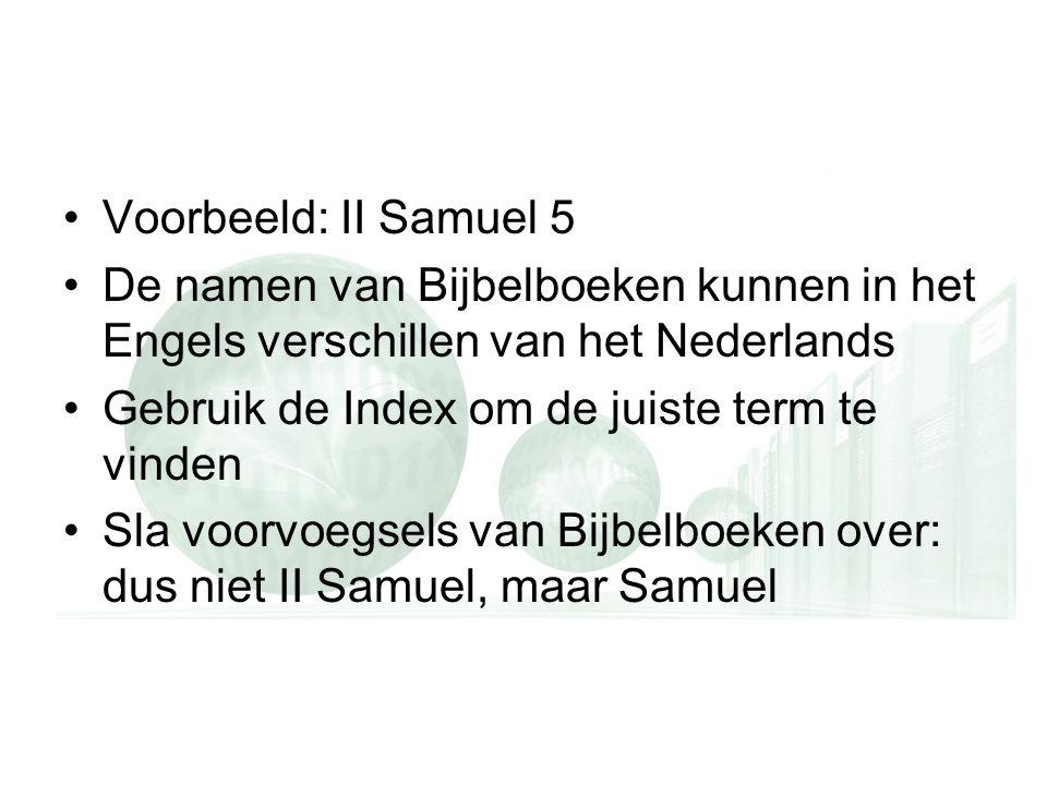 Voorbeeld: II Samuel 5 De namen van Bijbelboeken kunnen in het Engels verschillen van het Nederlands Gebruik de Index om de juiste term te vinden Sla voorvoegsels van Bijbelboeken over: dus niet II Samuel, maar Samuel