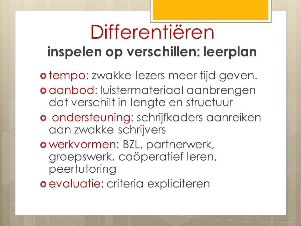 Differentiëren inspelen op verschillen: leerplan  tempo: zwakke lezers meer tijd geven.  aanbod: luistermateriaal aanbrengen dat verschilt in lengte