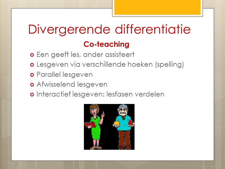 Divergerende differentiatie Co-teaching  Een geeft les, ander assisteert  Lesgeven via verschillende hoeken (spelling)  Parallel lesgeven  Afwisselend lesgeven  Interactief lesgeven: lesfasen verdelen