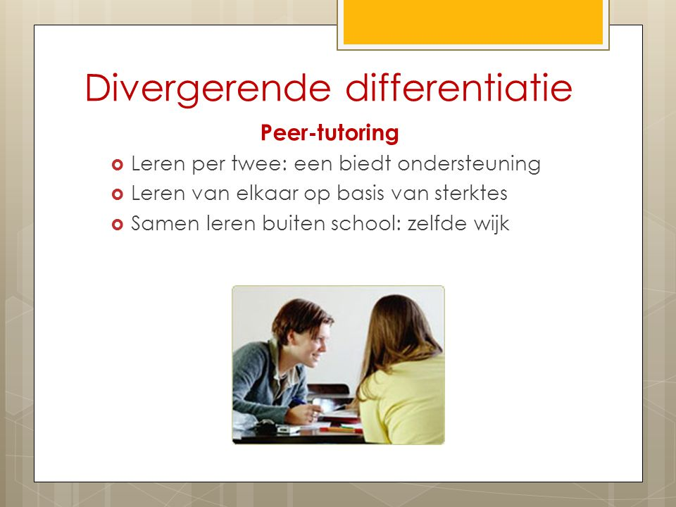 Divergerende differentiatie Peer-tutoring  Leren per twee: een biedt ondersteuning  Leren van elkaar op basis van sterktes  Samen leren buiten school: zelfde wijk