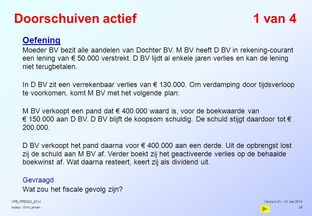 Auteur: Wim Laman Doorschuiven actief1 van 4  Oefening  Moeder BV bezit alle aandelen van Dochter BV. M BV heeft D BV in rekening-courant een lening