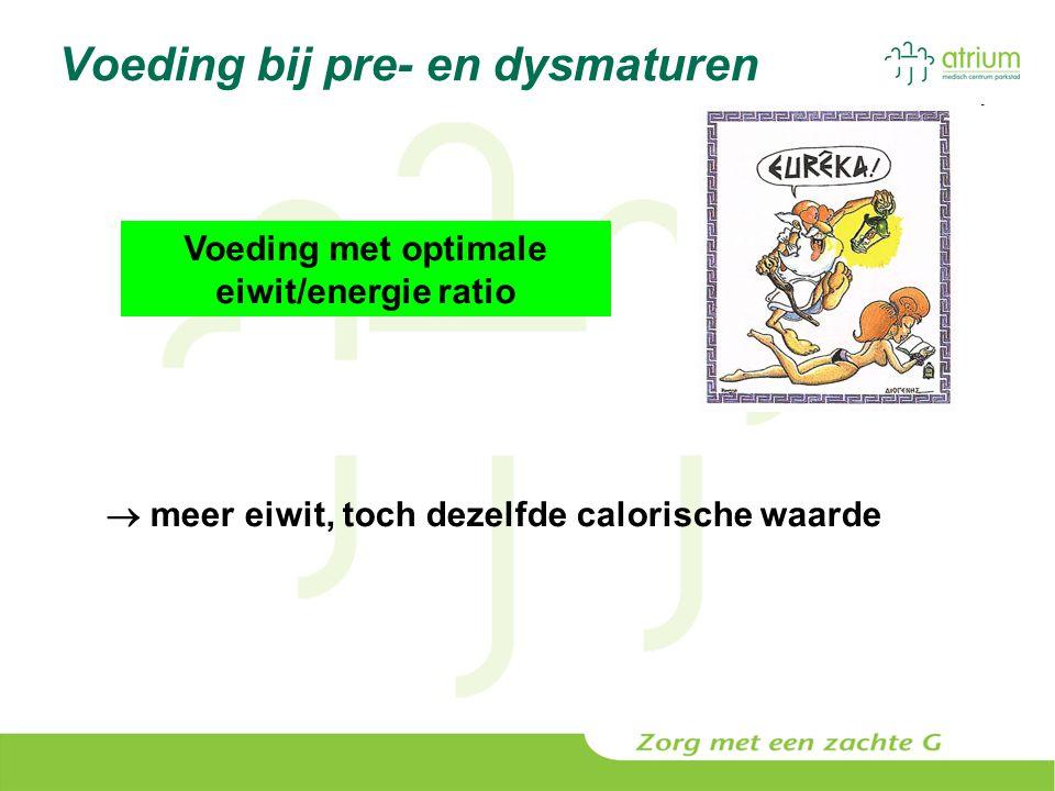 Voeding bij pre- en dysmaturen Voeding met optimale eiwit/energie ratio  meer eiwit, toch dezelfde calorische waarde