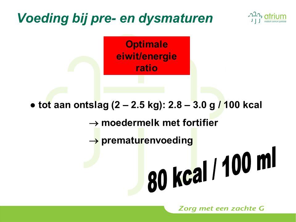 Voeding bij pre- en dysmaturen Optimale eiwit/energie ratio ● tot aan ontslag (2 – 2.5 kg): 2.8 – 3.0 g / 100 kcal  moedermelk met fortifier  premat