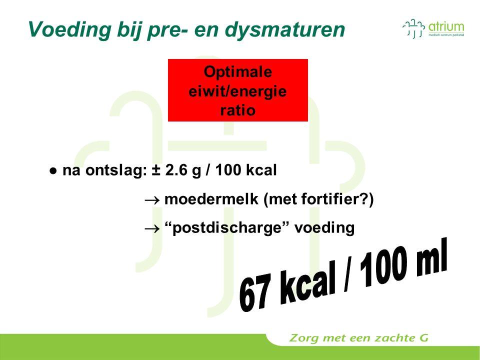 "Voeding bij pre- en dysmaturen Optimale eiwit/energie ratio ● na ontslag: ± 2.6 g / 100 kcal  moedermelk (met fortifier?)  ""postdischarge"" voeding"