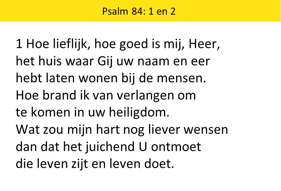 1 Hoe lieflijk, hoe goed is mij, Heer, het huis waar Gij uw naam en eer hebt laten wonen bij de mensen.