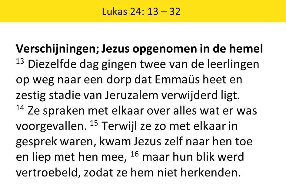 Lukas 24: 13 – 32 Verschijningen; Jezus opgenomen in de hemel 13 Diezelfde dag gingen twee van de leerlingen op weg naar een dorp dat Emmaüs heet en zestig stadie van Jeruzalem verwijderd ligt.