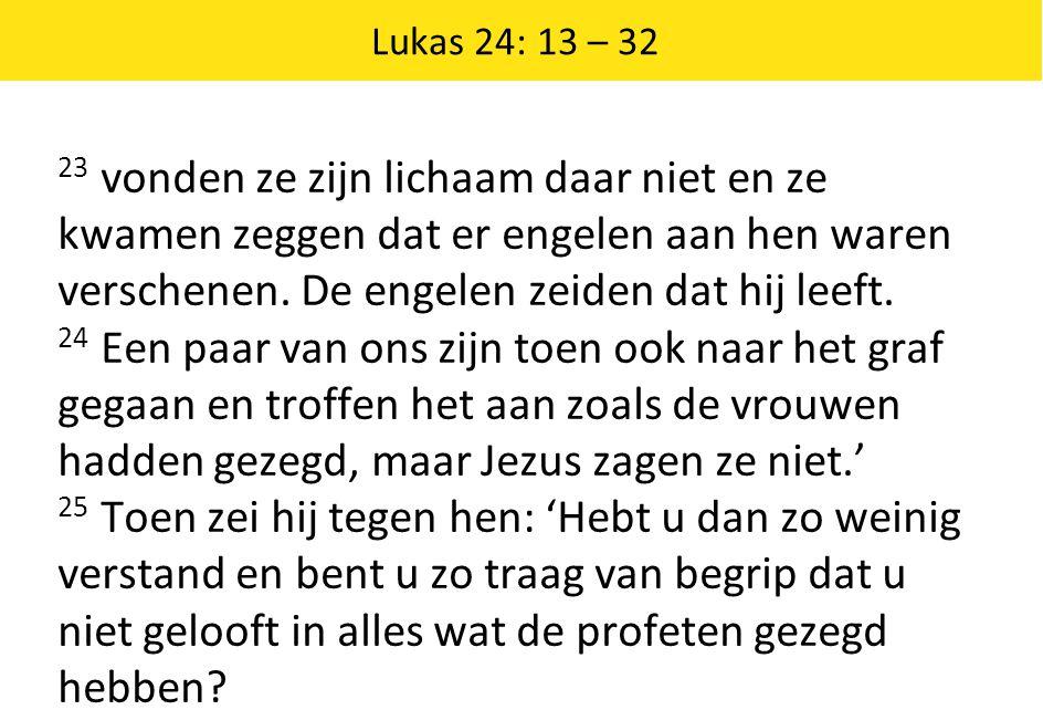 Lukas 24: 13 – 32 23 vonden ze zijn lichaam daar niet en ze kwamen zeggen dat er engelen aan hen waren verschenen.