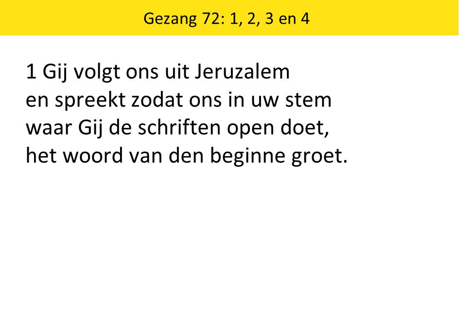 Gezang 72: 1, 2, 3 en 4 1 Gij volgt ons uit Jeruzalem en spreekt zodat ons in uw stem waar Gij de schriften open doet, het woord van den beginne groet.