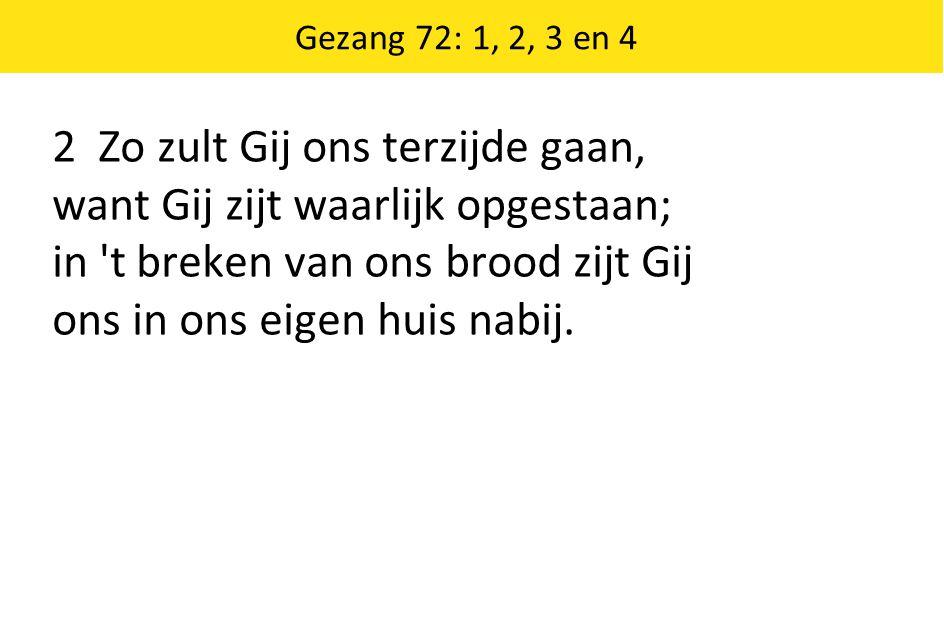 Gezang 72: 1, 2, 3 en 4 2 Zo zult Gij ons terzijde gaan, want Gij zijt waarlijk opgestaan; in t breken van ons brood zijt Gij ons in ons eigen huis nabij.
