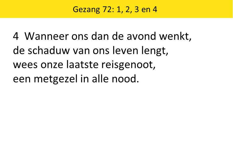 Gezang 72: 1, 2, 3 en 4 4 Wanneer ons dan de avond wenkt, de schaduw van ons leven lengt, wees onze laatste reisgenoot, een metgezel in alle nood.