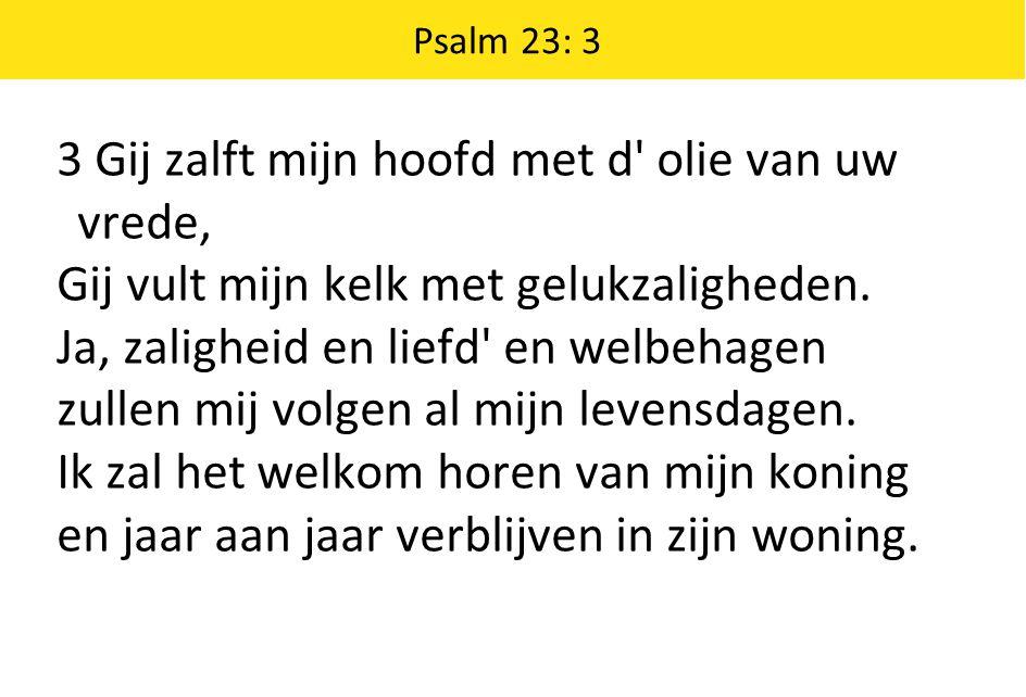 Psalm 23: 3 3 Gij zalft mijn hoofd met d olie van uw vrede, Gij vult mijn kelk met gelukzaligheden.
