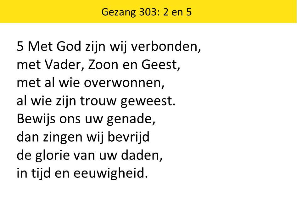 Gezang 303: 2 en 5 5 Met God zijn wij verbonden, met Vader, Zoon en Geest, met al wie overwonnen, al wie zijn trouw geweest.