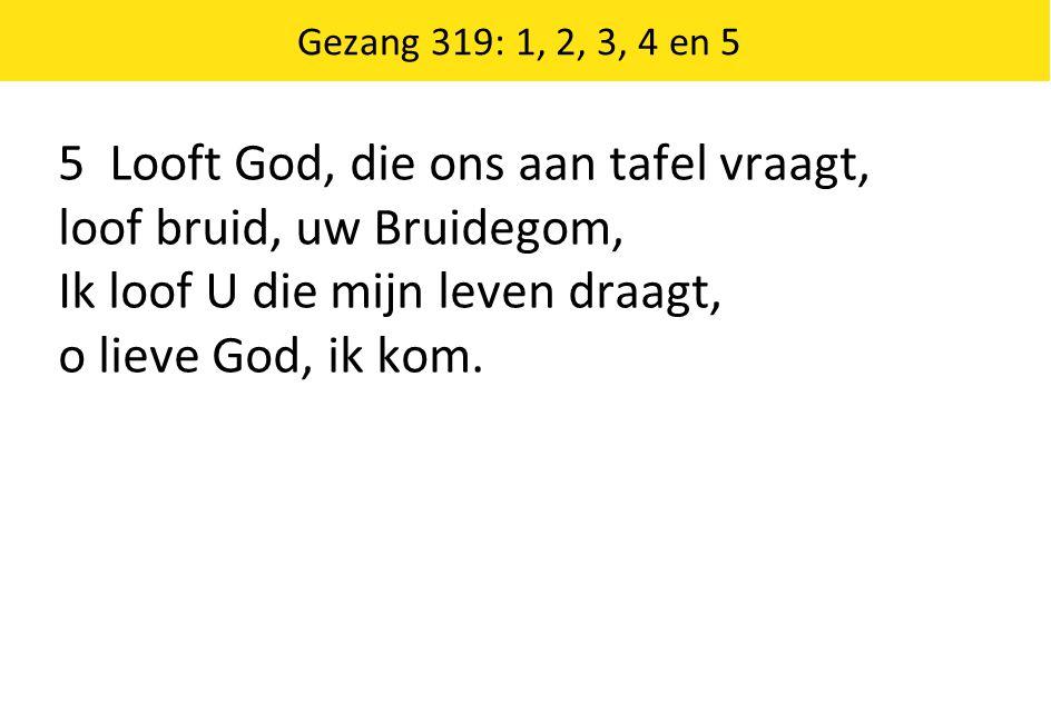 Gezang 319: 1, 2, 3, 4 en 5 5 Looft God, die ons aan tafel vraagt, loof bruid, uw Bruidegom, Ik loof U die mijn leven draagt, o lieve God, ik kom.