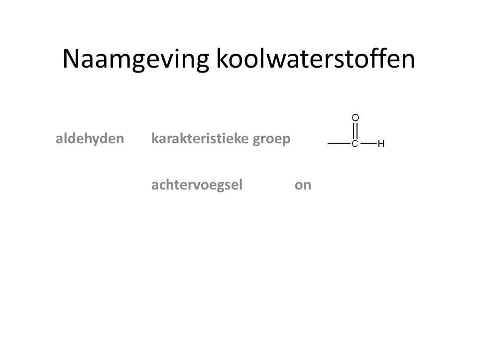 Naamgeving koolwaterstoffen zijgroep achtervoegsel voorvoegsel AlcoholenOH ol AminenNH 2 amine amino Ethers O─ C n H 2n+1 - alkoxy Aldehyden─COH