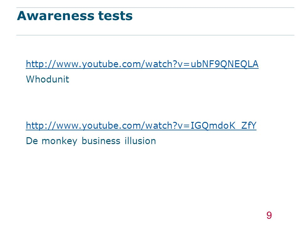 Awareness tests http://www.youtube.com/watch?v=ubNF9QNEQLA Whodunit http://www.youtube.com/watch?v=IGQmdoK_ZfY De monkey business illusion 9