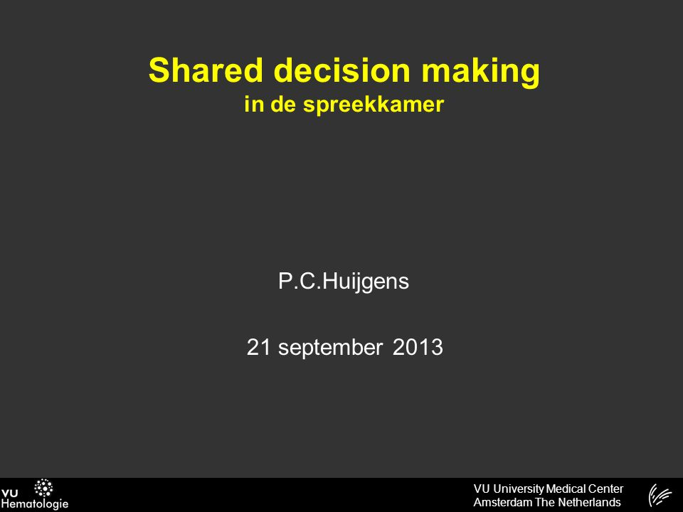 VU University Medical Center Amsterdam The Netherlands Shared decision making in de spreekkamer P.C.Huijgens 21 september 2013