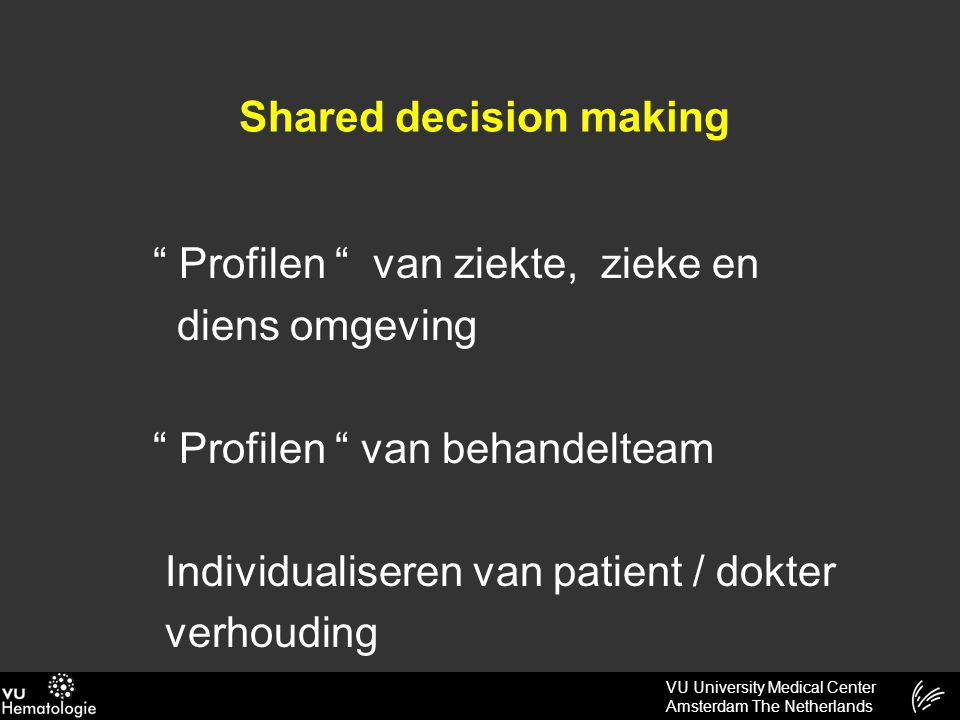 VU University Medical Center Amsterdam The Netherlands Shared decision making Profilen van ziekte, zieke en diens omgeving Profilen van behandelteam Individualiseren van patient / dokter verhouding a