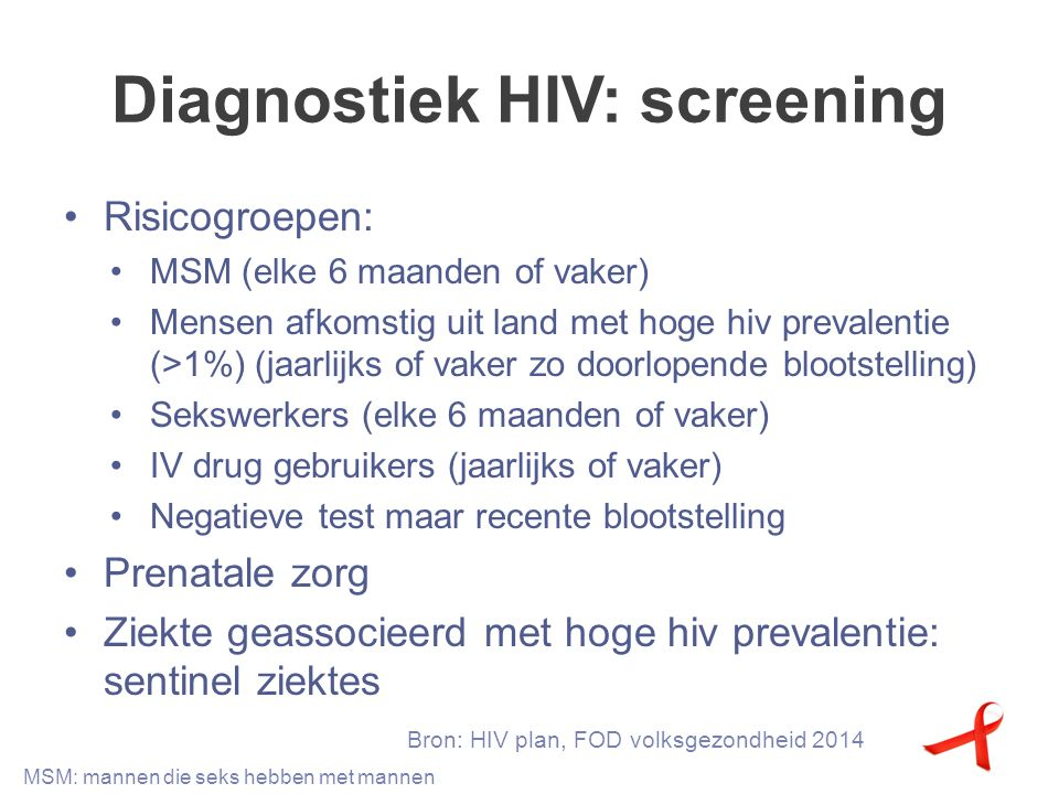Diagnostiek HIV: screening Sentinelziektes: SOA Lymfoom Cervixdysplasie of anale dysplasia/kanker Zona (bij persoon < 65j) Hepatitis B or C virus infectie Mononucleosis like syndroom Leukopenie of thrombopenie > 4 weken Dermatitis seborreica/exantheem Onverklaarde candidiasis … Bron: HIV in Europe guideline SOA: seksueel overdraagbare aandoening