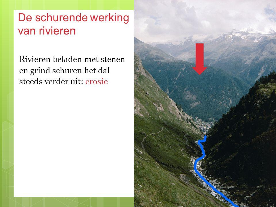 De schurende werking van rivieren Rivieren beladen met stenen en grind schuren het dal steeds verder uit: erosie
