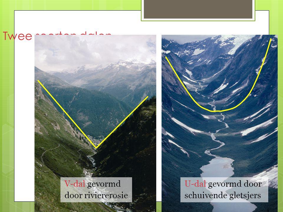 Twee soorten dalen V-dal gevormd door riviererosie U-dal gevormd door schuivende gletsjers