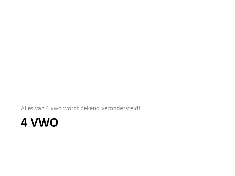 4 VWO Alles van 4 vwo wordt bekend verondersteld!
