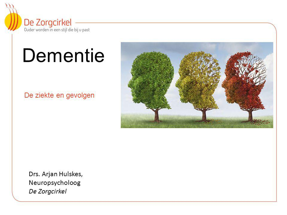 Dementie De ziekte en gevolgen Drs. Arjan Hulskes, Neuropsycholoog De Zorgcirkel