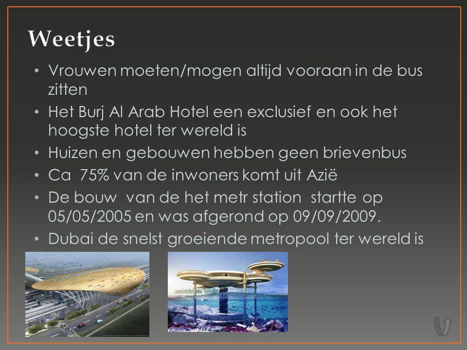 Vrouwen moeten/mogen altijd vooraan in de bus zitten Het Burj Al Arab Hotel een exclusief en ook het hoogste hotel ter wereld is Huizen en gebouwen hebben geen brievenbus Ca 75% van de inwoners komt uit Azië De bouw van de het metr station startte op 05/05/2005 en was afgerond op 09/09/2009.