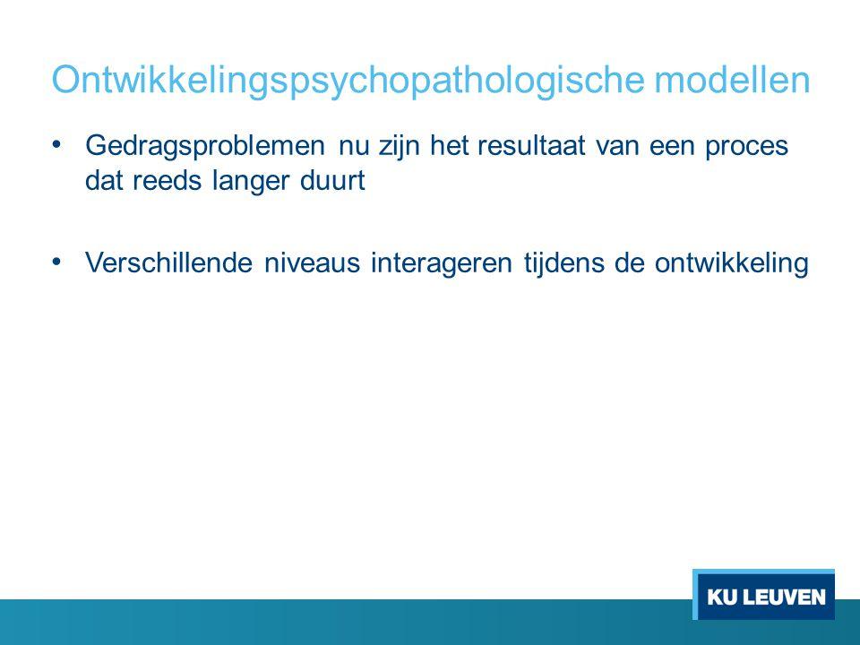 Ontwikkelingspsychopathologische modellen Gedragsproblemen nu zijn het resultaat van een proces dat reeds langer duurt Verschillende niveaus interager