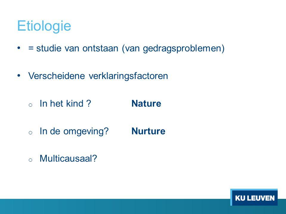 Etiologie = studie van ontstaan (van gedragsproblemen) Verscheidene verklaringsfactoren o In het kind ?Nature o In de omgeving?Nurture o Multicausaal?
