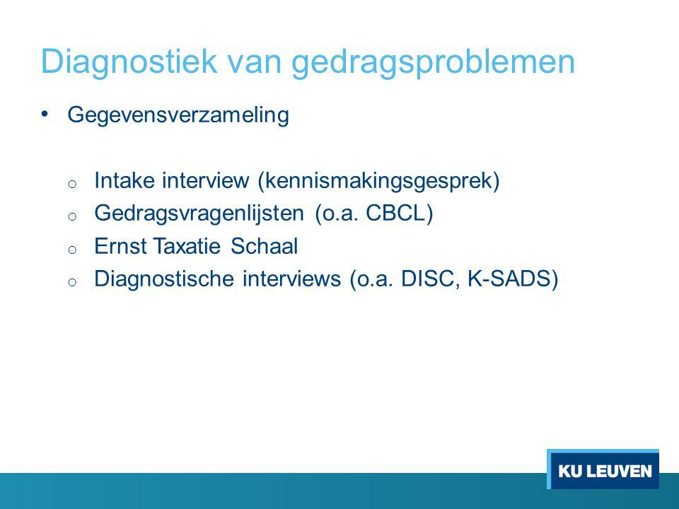 Diagnostiek van gedragsproblemen Gegevensverzameling o Intake interview (kennismakingsgesprek) o Gedragsvragenlijsten (o.a. CBCL) o Ernst Taxatie Scha