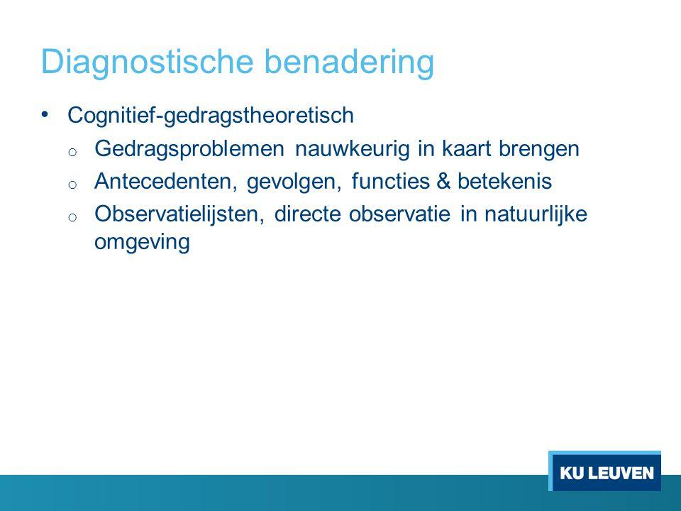 Diagnostische benadering Cognitief-gedragstheoretisch o Gedragsproblemen nauwkeurig in kaart brengen o Antecedenten, gevolgen, functies & betekenis o
