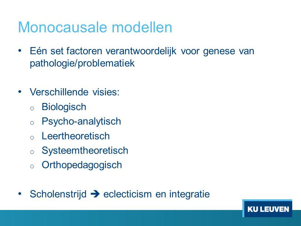 Monocausale modellen Eén set factoren verantwoordelijk voor genese van pathologie/problematiek Verschillende visies: o Biologisch o Psycho-analytisch o Leertheoretisch o Systeemtheoretisch o Orthopedagogisch Scholenstrijd  eclecticism en integratie