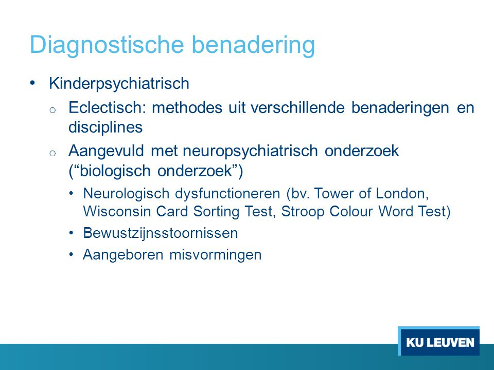 Diagnostische benadering Kinderpsychiatrisch o Eclectisch: methodes uit verschillende benaderingen en disciplines o Aangevuld met neuropsychiatrisch onderzoek ( biologisch onderzoek ) Neurologisch dysfunctioneren (bv.