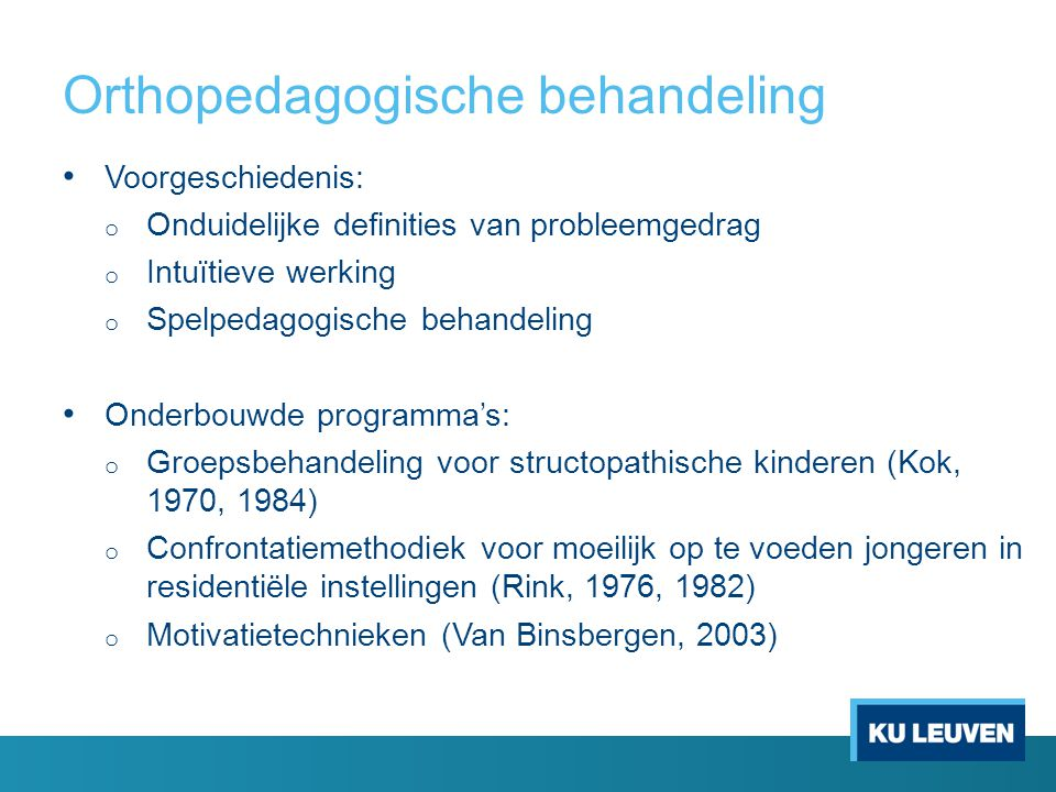 Orthopedagogische behandeling Voorgeschiedenis: o Onduidelijke definities van probleemgedrag o Intuïtieve werking o Spelpedagogische behandeling Onderbouwde programma's: o Groepsbehandeling voor structopathische kinderen (Kok, 1970, 1984) o Confrontatiemethodiek voor moeilijk op te voeden jongeren in residentiële instellingen (Rink, 1976, 1982) o Motivatietechnieken (Van Binsbergen, 2003)
