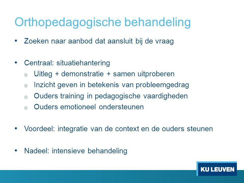 Orthopedagogische behandeling Zoeken naar aanbod dat aansluit bij de vraag Centraal: situatiehantering o Uitleg + demonstratie + samen uitproberen o I