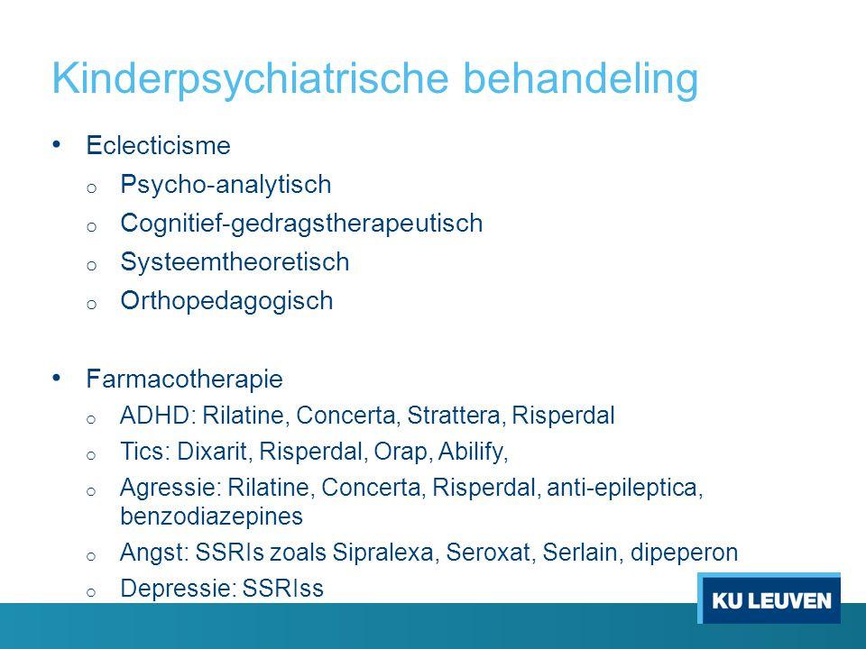 Kinderpsychiatrische behandeling Eclecticisme o Psycho-analytisch o Cognitief-gedragstherapeutisch o Systeemtheoretisch o Orthopedagogisch Farmacotherapie o ADHD: Rilatine, Concerta, Strattera, Risperdal o Tics: Dixarit, Risperdal, Orap, Abilify, o Agressie: Rilatine, Concerta, Risperdal, anti-epileptica, benzodiazepines o Angst: SSRIs zoals Sipralexa, Seroxat, Serlain, dipeperon o Depressie: SSRIss