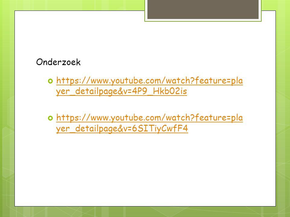 Onderzoek  https://www.youtube.com/watch?feature=pla yer_detailpage&v=4P9_Hkb02is https://www.youtube.com/watch?feature=pla yer_detailpage&v=4P9_Hkb02is  https://www.youtube.com/watch?feature=pla yer_detailpage&v=6SITiyCwfF4 https://www.youtube.com/watch?feature=pla yer_detailpage&v=6SITiyCwfF4