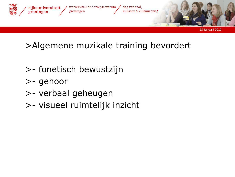 23 januari 2015 universitair onderwijscentrum groningen dag van taal, kunsten & cultuur 2015 >Algemene muzikale training bevordert >- fonetisch bewustzijn >- gehoor >- verbaal geheugen >- visueel ruimtelijk inzicht