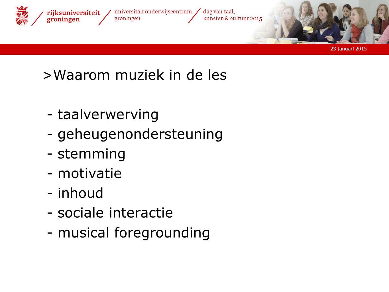 23 januari 2015 universitair onderwijscentrum groningen dag van taal, kunsten & cultuur 2015 >Waarom muziek in de les - taalverwerving - geheugenondersteuning - stemming - motivatie - inhoud - sociale interactie - musical foregrounding