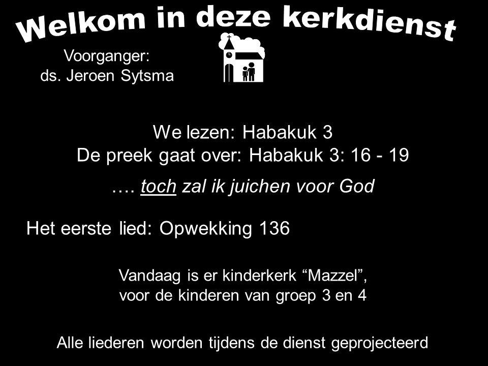 We lezen: Habakuk 3 De preek gaat over: Habakuk 3: 16 - 19 …. toch zal ik juichen voor God Alle liederen worden tijdens de dienst geprojecteerd Het ee
