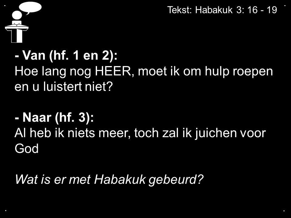 .... Tekst: Habakuk 3: 16 - 19 - Van (hf. 1 en 2): Hoe lang nog HEER, moet ik om hulp roepen en u luistert niet? - Naar (hf. 3): Al heb ik niets meer,