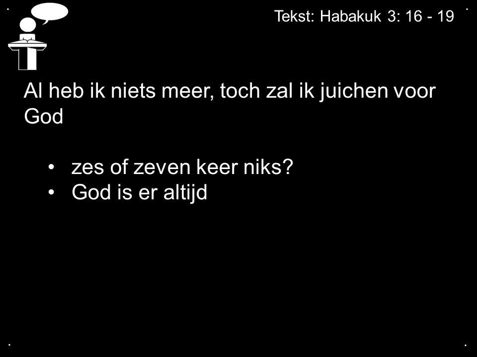 .... Tekst: Habakuk 3: 16 - 19 Al heb ik niets meer, toch zal ik juichen voor God zes of zeven keer niks? God is er altijd