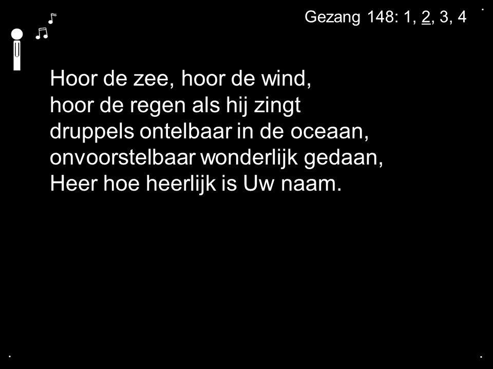 .... Hoor de zee, hoor de wind, hoor de regen als hij zingt druppels ontelbaar in de oceaan, onvoorstelbaar wonderlijk gedaan, Heer hoe heerlijk is Uw